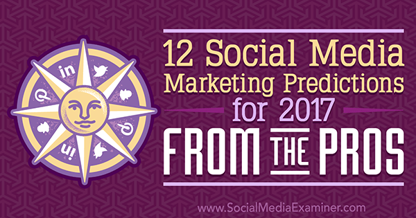 12 Social Media Marketing Predictions for 2017 From the Pros