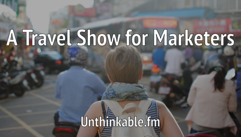 How We Create a Travel Show for Marketers: The Thinking Behind Unthinkable