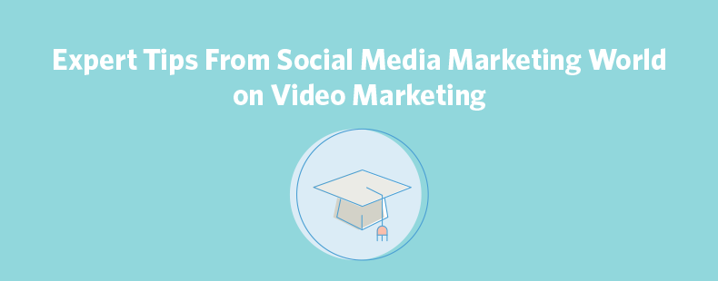 Expert Tips From Social Media Marketing World on Video Marketing