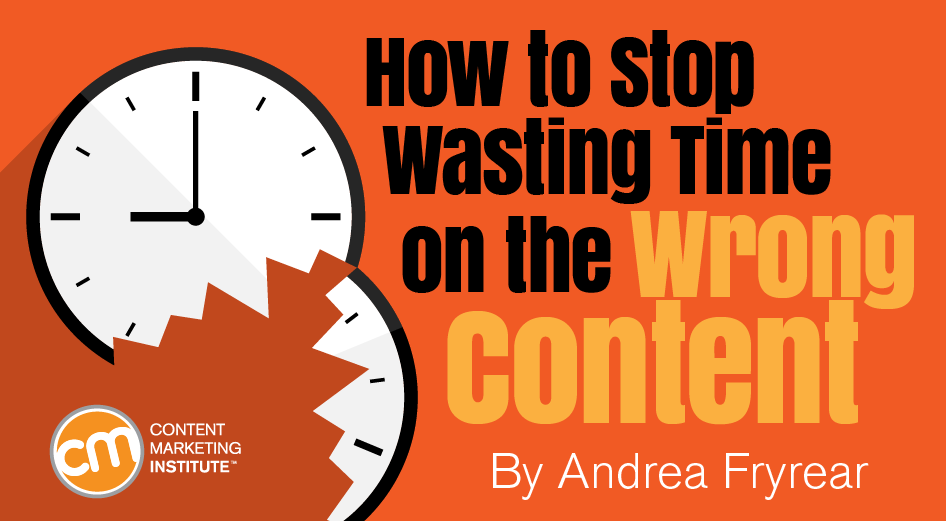How to Stop Wasting Time on the Wrong Content