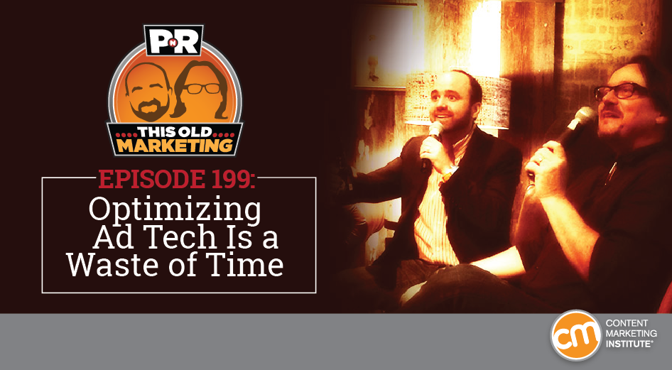 This Week in Content Marketing: Optimizing Ad Tech Is a Waste of Time