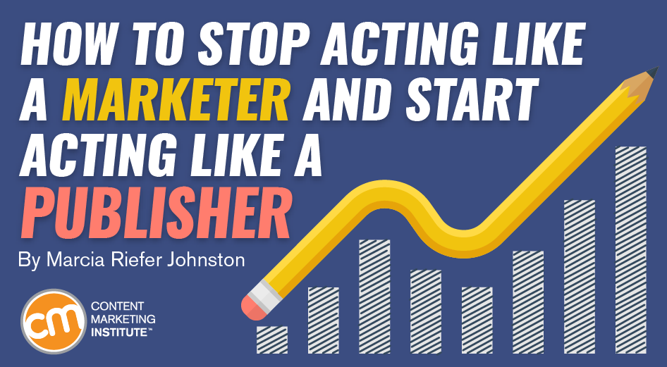 How to Stop Acting Like a Marketer and Start Acting Like a Publisher