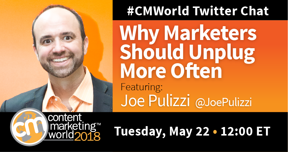 Why Marketers Should Unplug More Often: A #CMWorld Twitter Chat with Joe Pulizzi