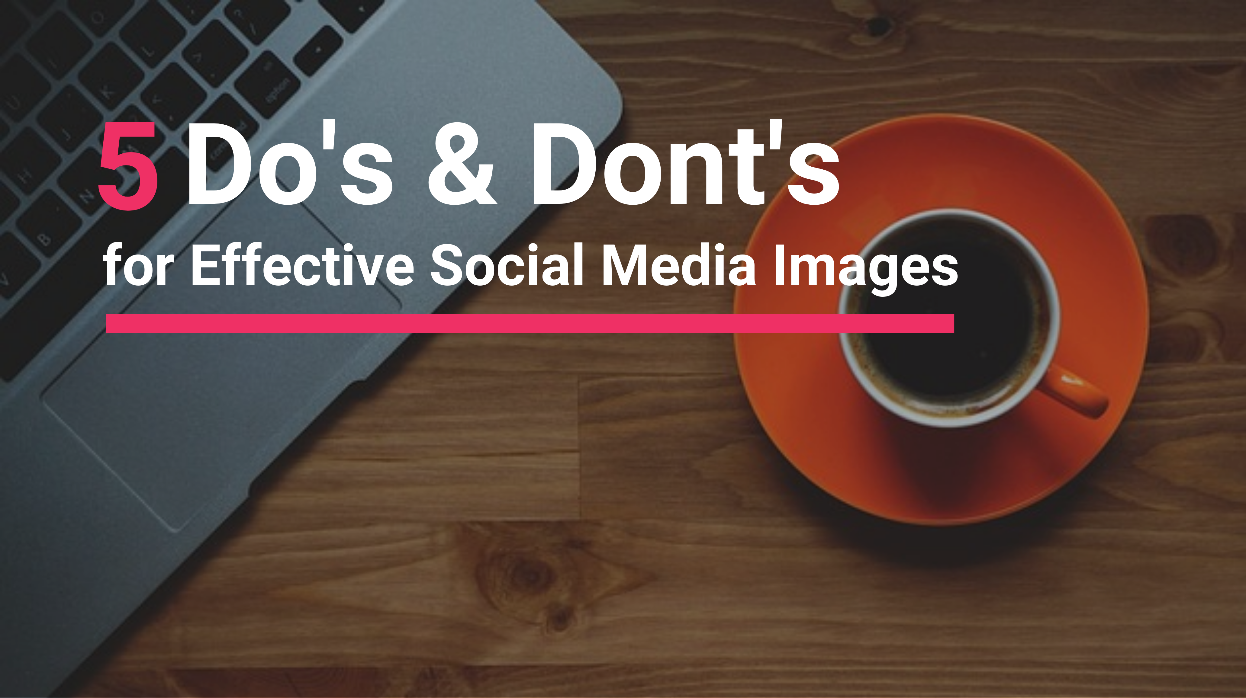 5 Do's and Dont's for Effective Social Media Images