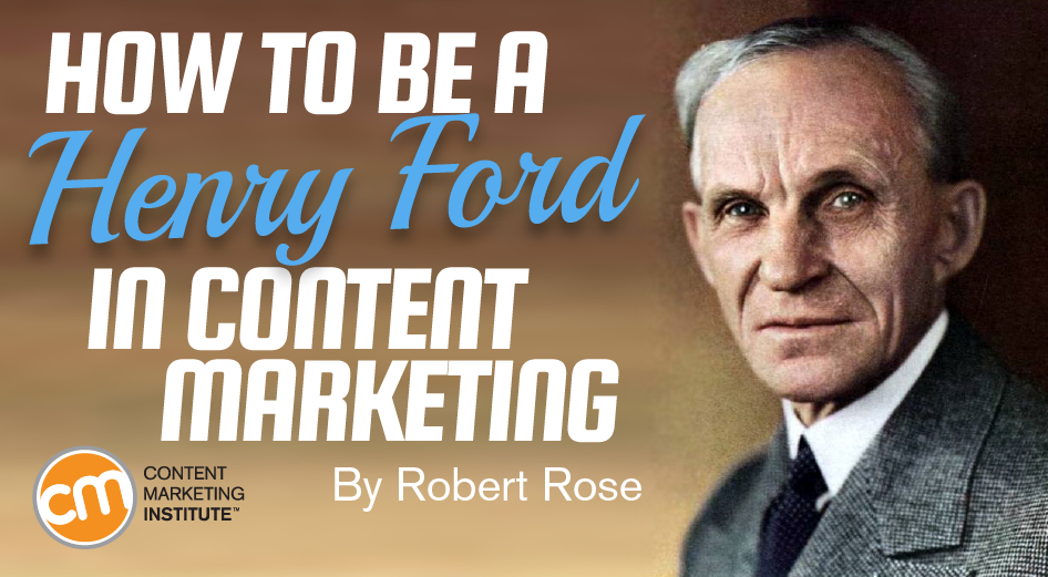 How to Be a Henry Ford in Content Marketing