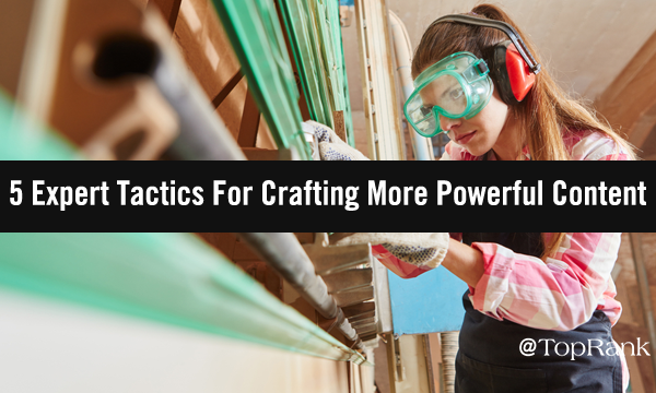 The Art Of Crafting More Powerful Content: 5 Top Tactics from the Experts