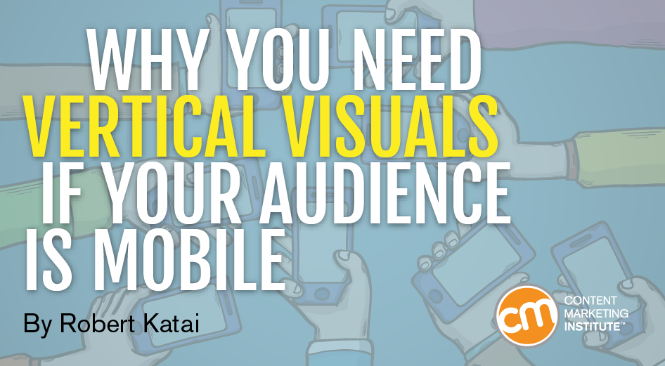 Why You Need Vertical Visuals If Your Audience is Mobile