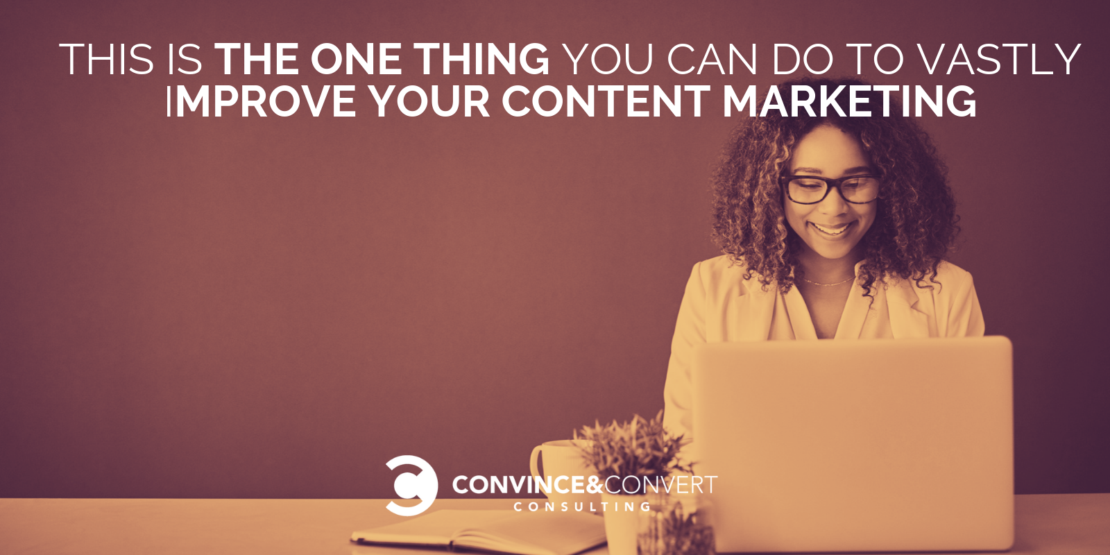 This Is the One Thing You Can Do to Vastly Improve Your Content Marketing