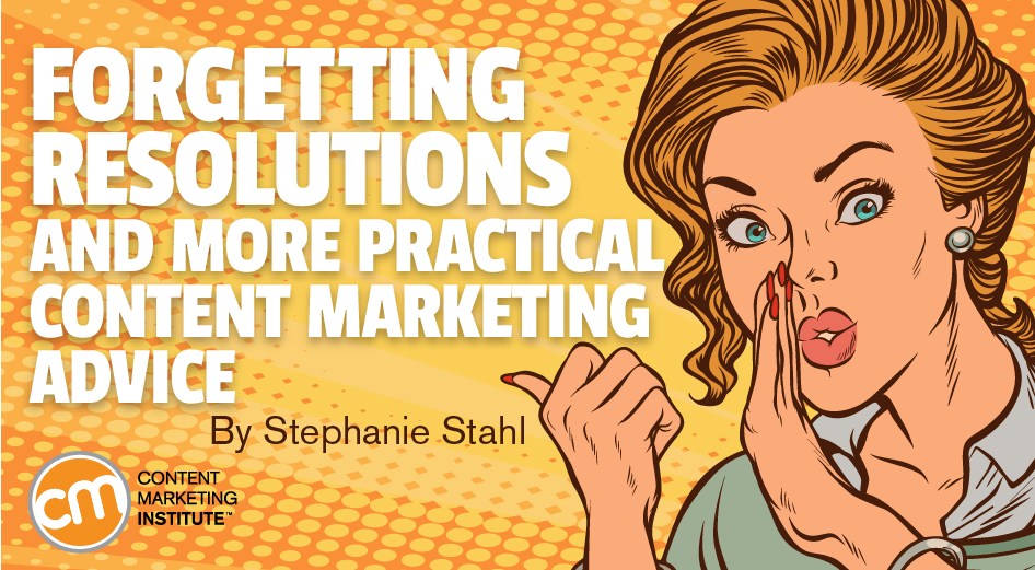 Forgetting Resolutions and More Practical Content Marketing Advice