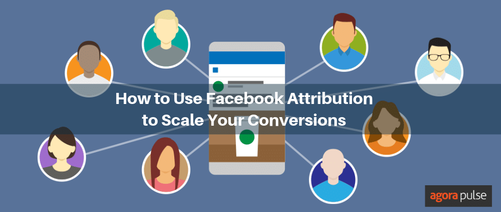 How to Use Facebook Attribution to Scale Your Conversions